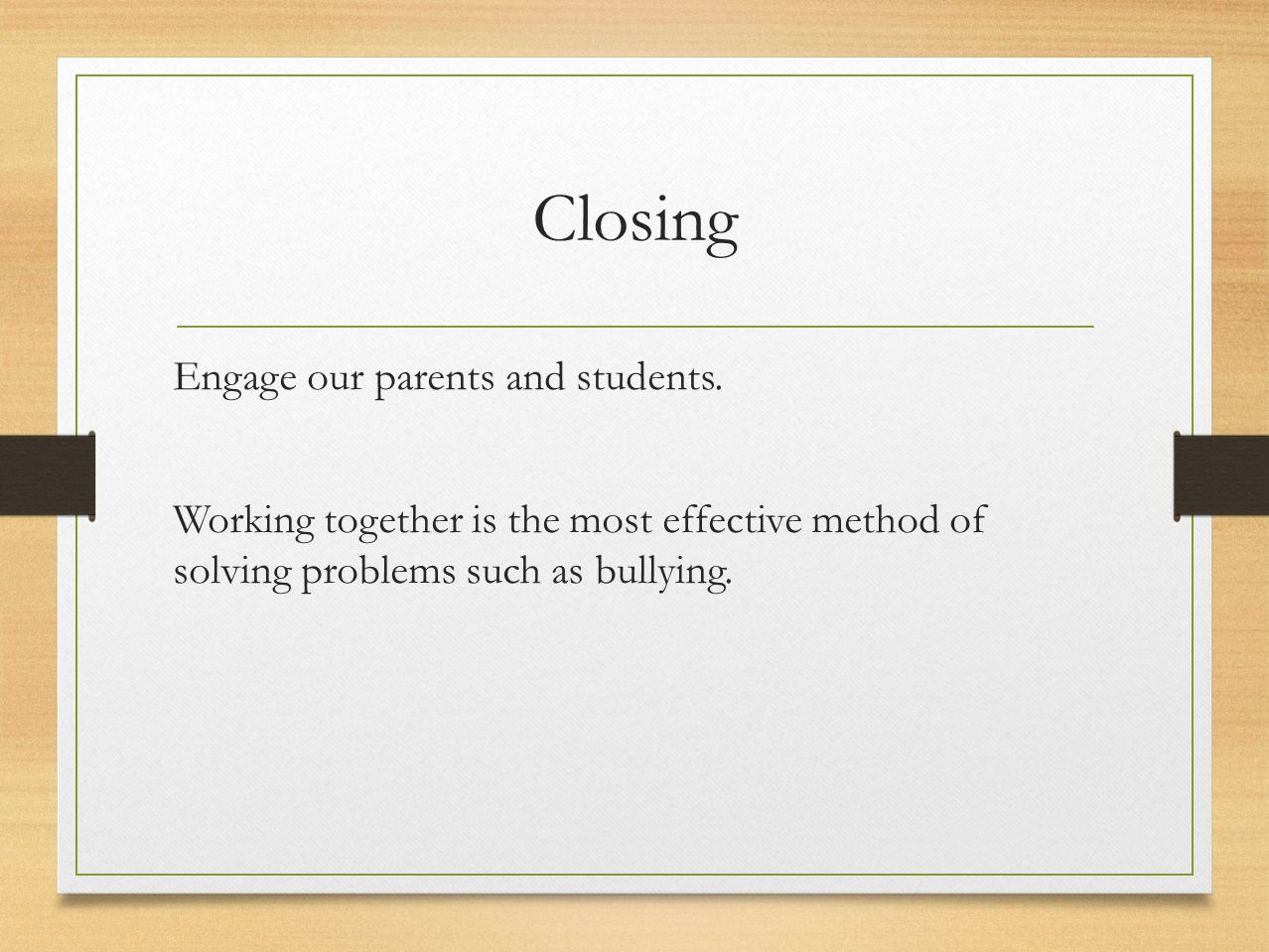 Closing Engage our parents and students. Working together is the most effective method of solving problems such as bullying.