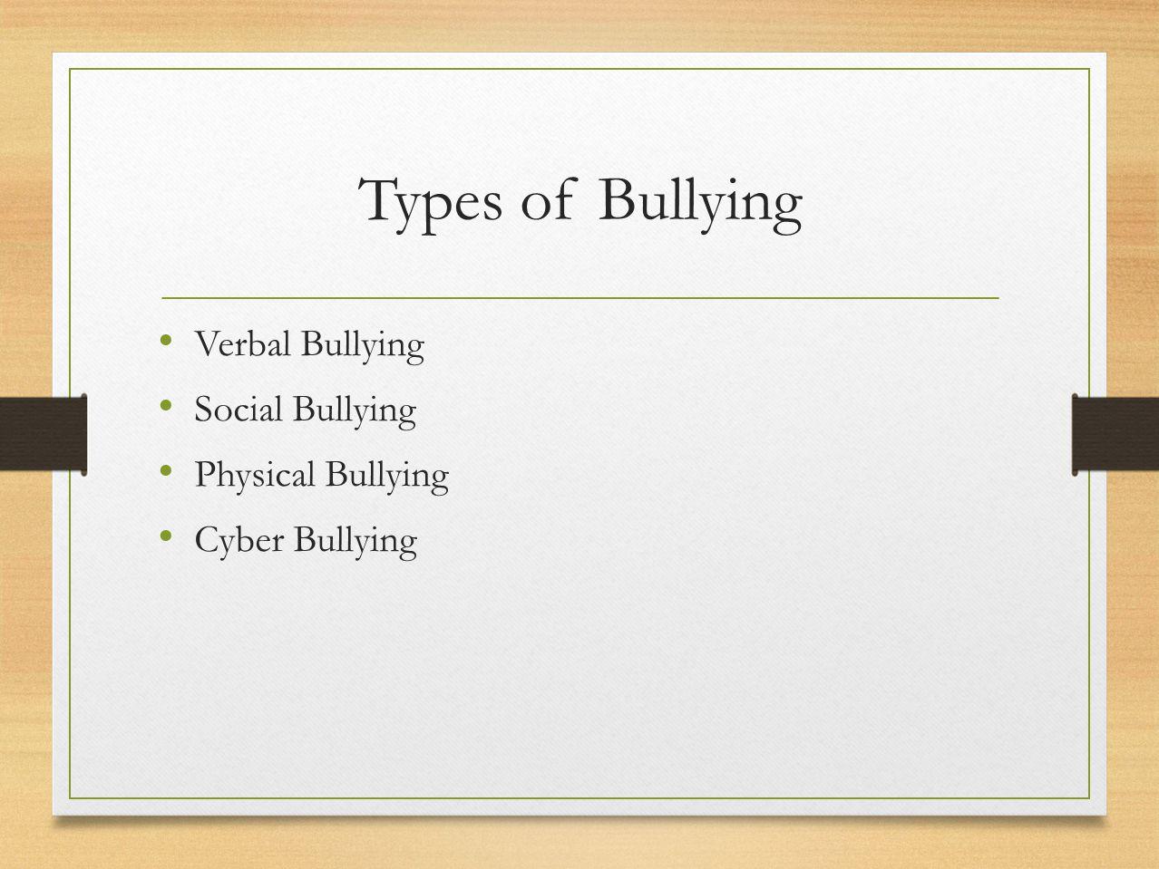 Types of Bullying Verbal Bullying Social Bullying Physical Bullying Cyber Bullying