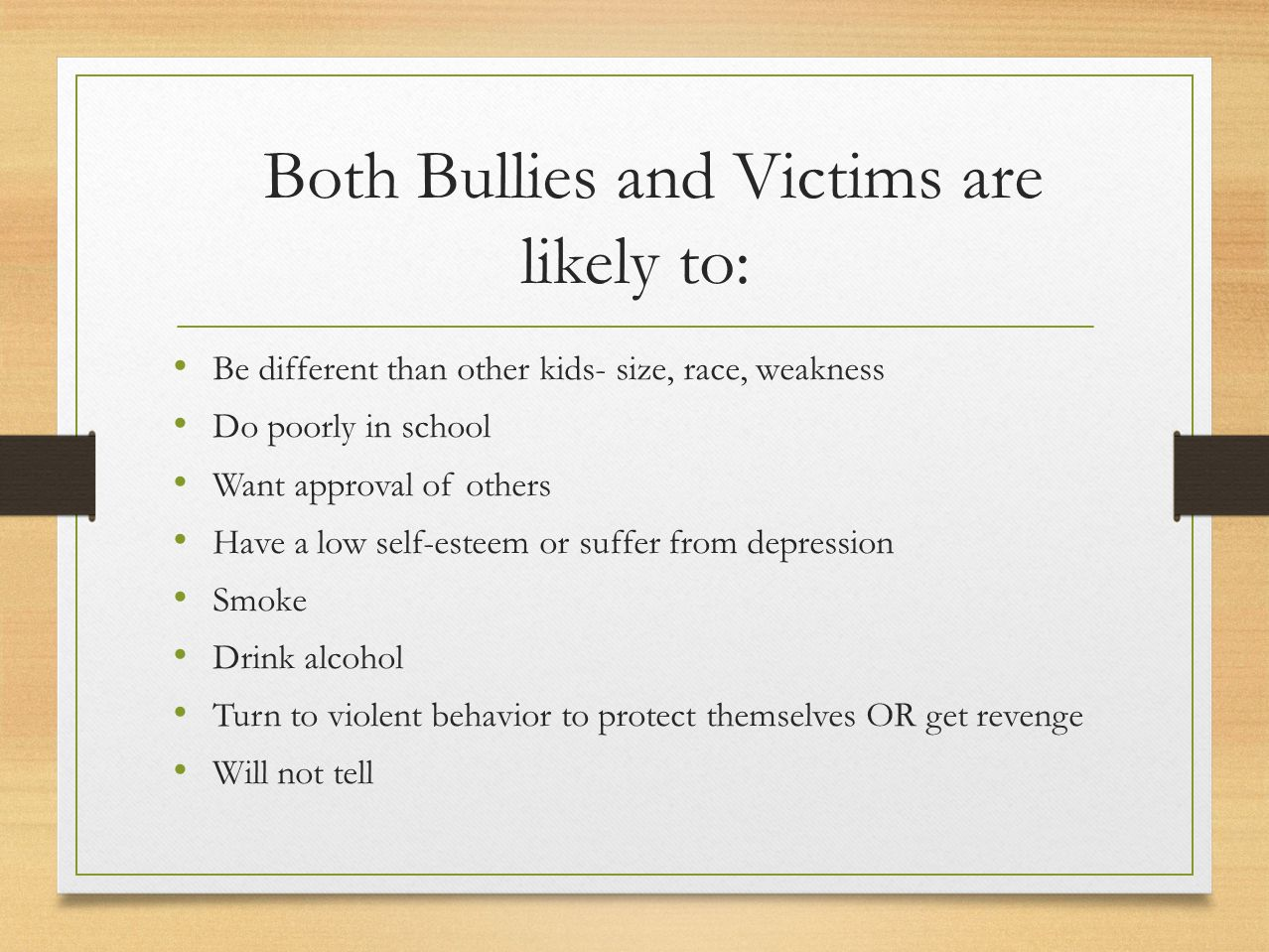 Both Bullies and Victims are likely to: Be different than other kids- size, race, weakness Do poorly in school Want approval of others Have a low self