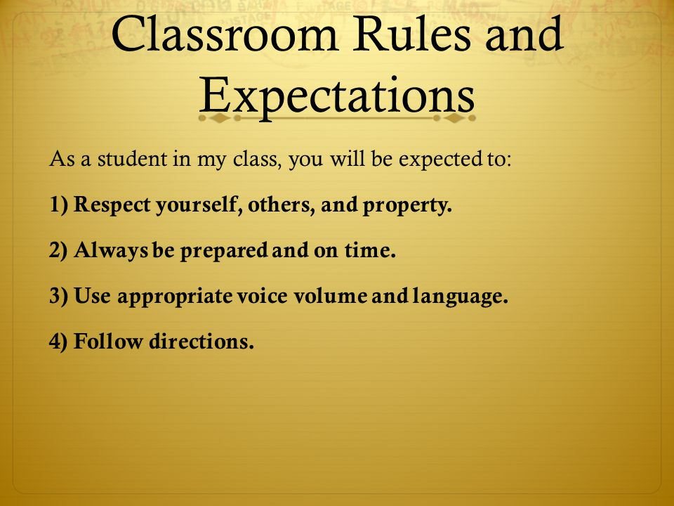 Classroom Rules and Expectations As a student in my class, you will be expected to: 1) Respect yourself, others, and property.