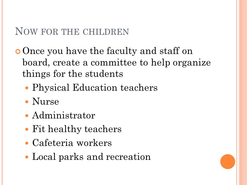 N OW FOR THE CHILDREN Once you have the faculty and staff on board, create a committee to help organize things for the students Physical Education teachers Nurse Administrator Fit healthy teachers Cafeteria workers Local parks and recreation