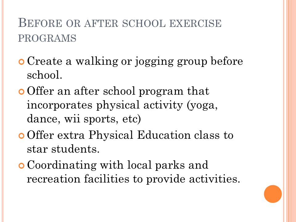 B EFORE OR AFTER SCHOOL EXERCISE PROGRAMS Create a walking or jogging group before school.