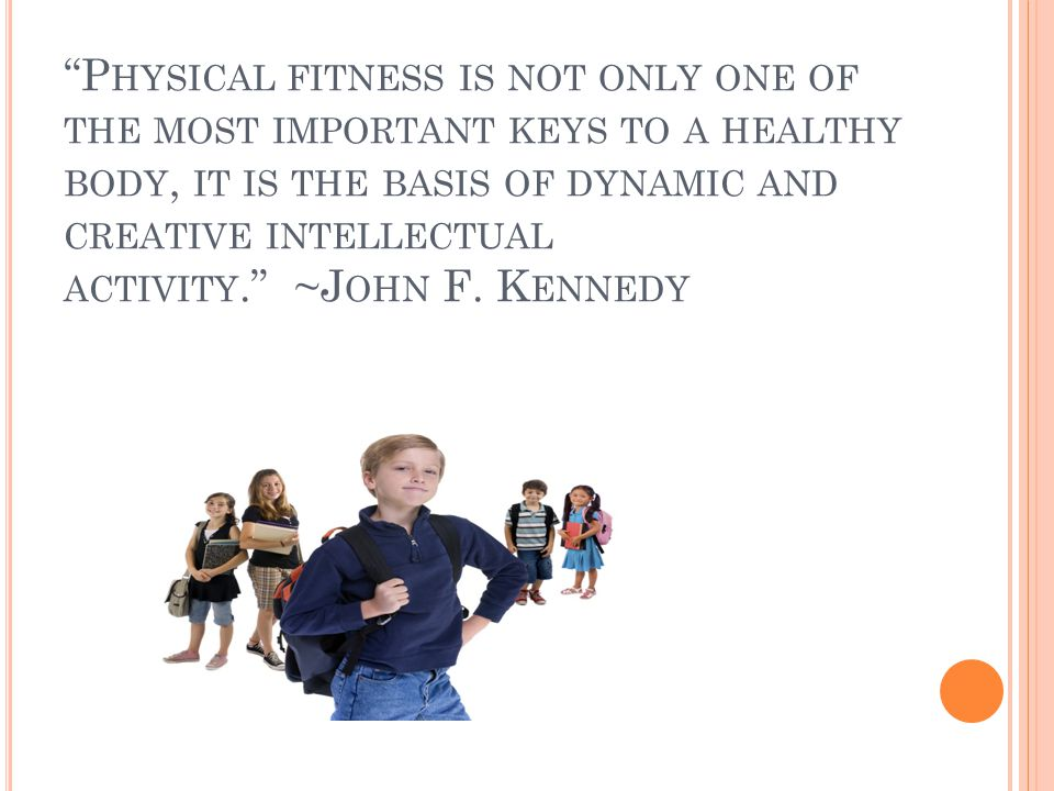 P HYSICAL FITNESS IS NOT ONLY ONE OF THE MOST IMPORTANT KEYS TO A HEALTHY BODY, IT IS THE BASIS OF DYNAMIC AND CREATIVE INTELLECTUAL ACTIVITY. ~J OHN F.