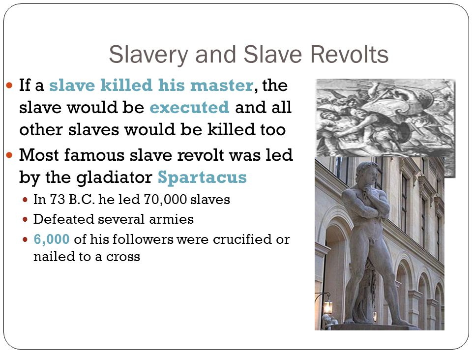 Slavery and Slave Revolts If a slave killed his master, the slave would be executed and all other slaves would be killed too Most famous slave revolt was led by the gladiator Spartacus In 73 B.C.
