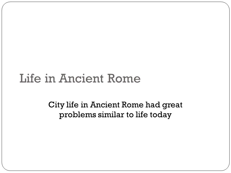 Life in Ancient Rome City life in Ancient Rome had great problems similar to life today