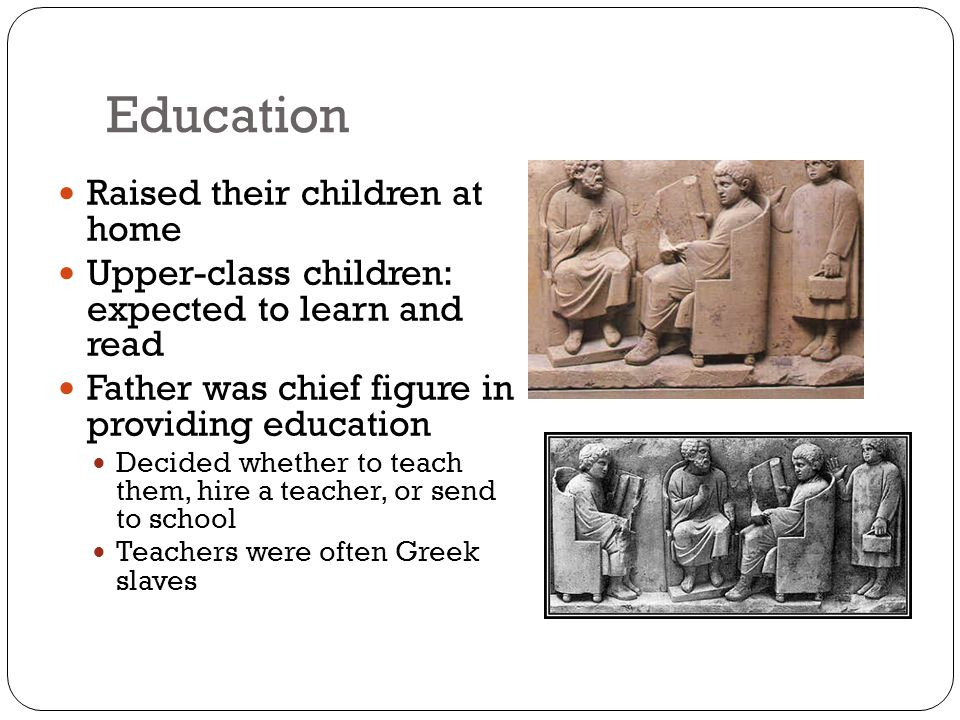 Education Raised their children at home Upper-class children: expected to learn and read Father was chief figure in providing education Decided whether to teach them, hire a teacher, or send to school Teachers were often Greek slaves
