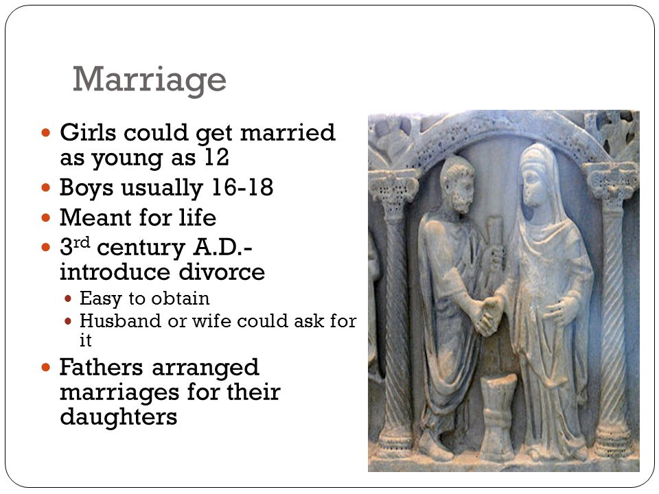 Marriage Girls could get married as young as 12 Boys usually 16-18 Meant for life 3 rd century A.D.- introduce divorce Easy to obtain Husband or wife could ask for it Fathers arranged marriages for their daughters