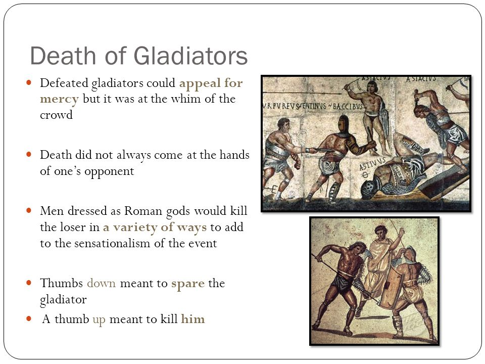 Death of Gladiators Defeated gladiators could appeal for mercy but it was at the whim of the crowd Death did not always come at the hands of one's opponent Men dressed as Roman gods would kill the loser in a variety of ways to add to the sensationalism of the event Thumbs down meant to spare the gladiator A thumb up meant to kill him
