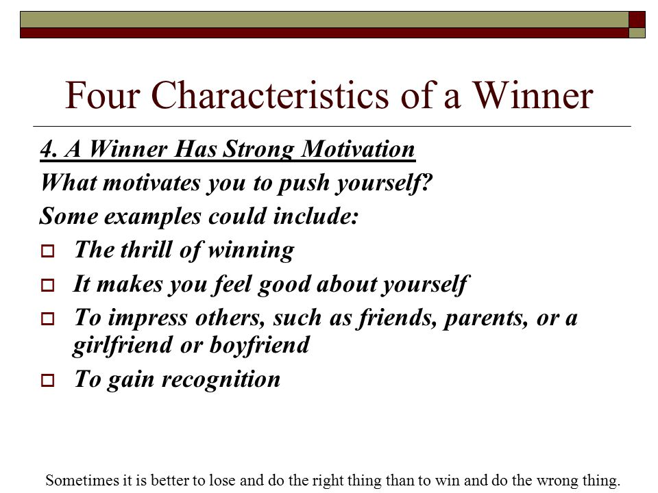 Four Characteristics of a Winner 4. A Winner Has Strong Motivation What motivates you to push yourself? Some examples could include:  The thrill of w