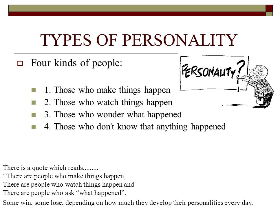 TYPES OF PERSONALITY  Four kinds of people: 1. Those who make things happen 2. Those who watch things happen 3. Those who wonder what happened 4. Tho