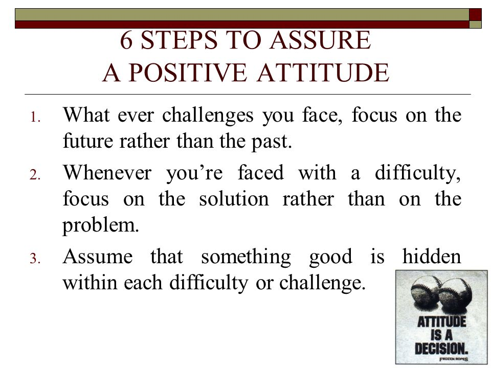 6 STEPS TO ASSURE A POSITIVE ATTITUDE 1. What ever challenges you face, focus on the future rather than the past. 2. Whenever you're faced with a diff