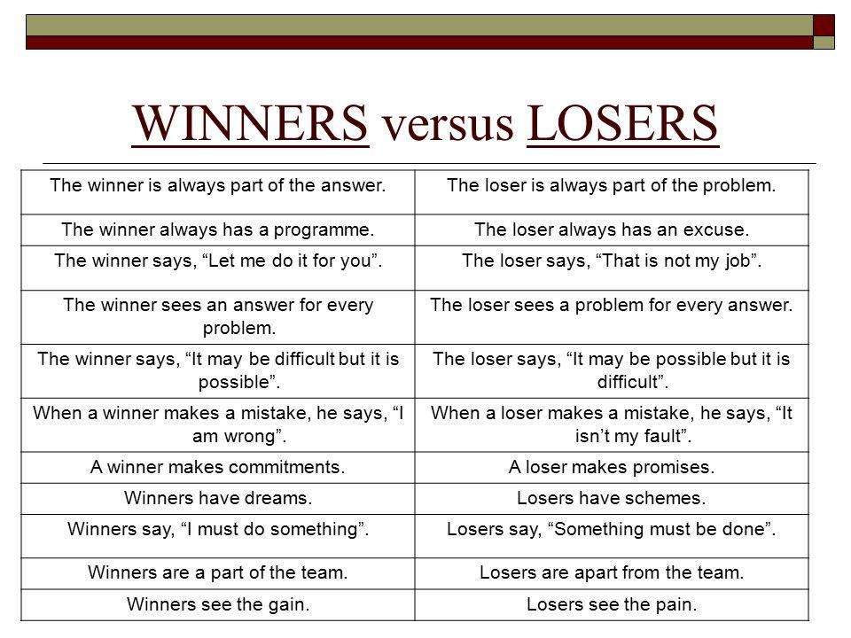 WINNERS versus LOSERS The winner is always part of the answer.The loser is always part of the problem. The winner always has a programme.The loser alw