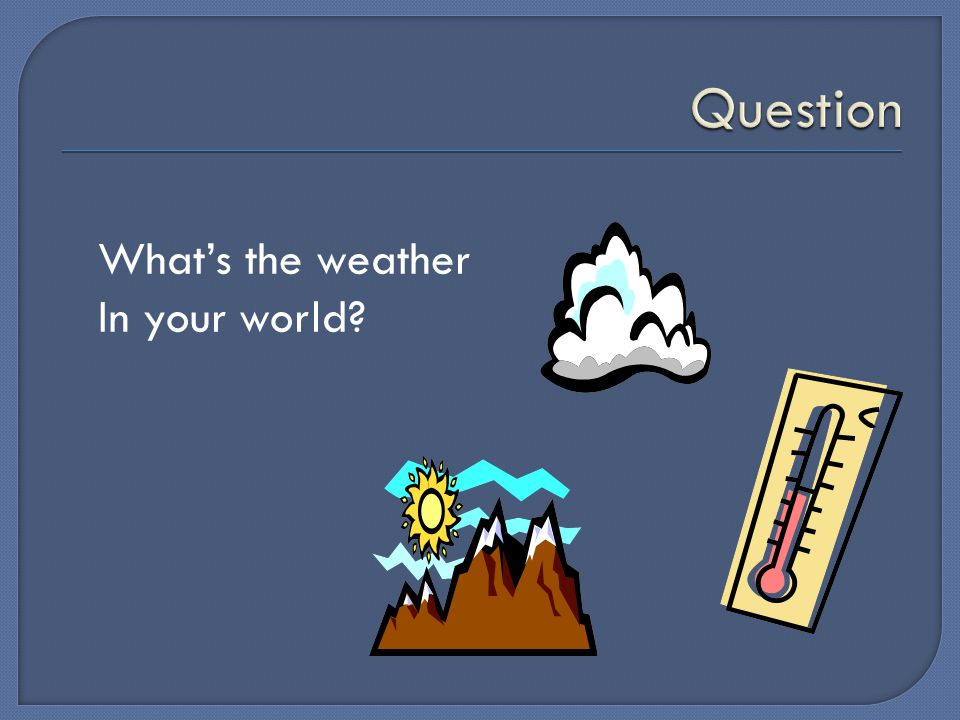 What's the weather In your world