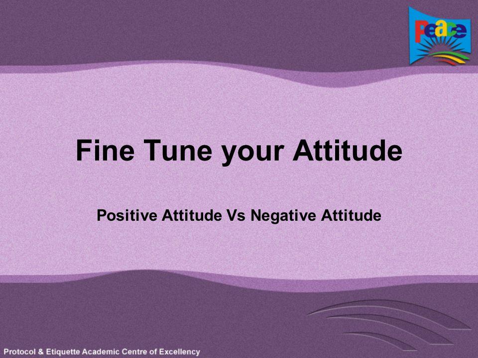 Fine Tune your Attitude Positive Attitude Vs Negative Attitude