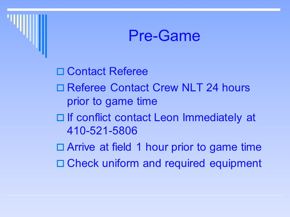 Pre-Game  Contact Referee  Referee Contact Crew NLT 24 hours prior to game time  If conflict contact Leon Immediately at 410-521-5806  Arrive at field 1 hour prior to game time  Check uniform and required equipment