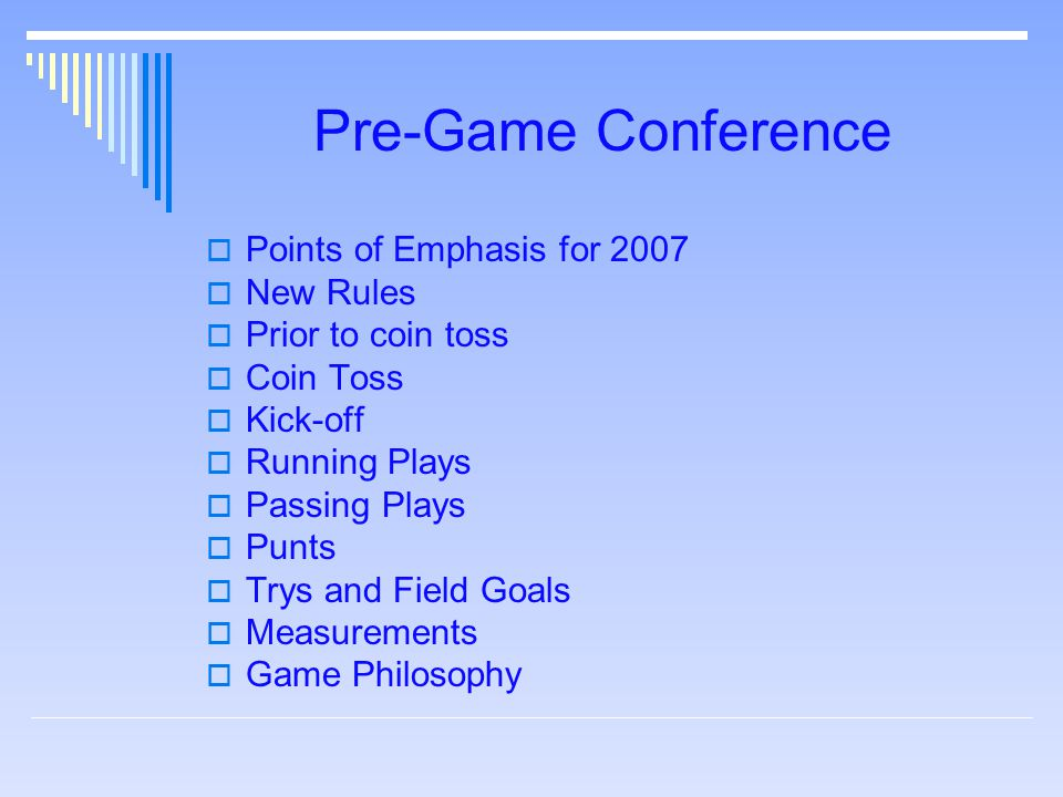 Pre-Game Conference  Points of Emphasis for 2007  New Rules  Prior to coin toss  Coin Toss  Kick-off  Running Plays  Passing Plays  Punts  Tr