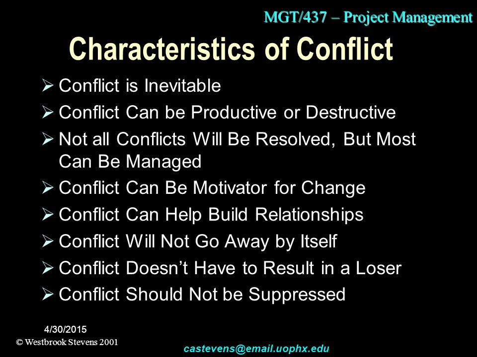 MGT/437 – Project Management © Westbrook Stevens 2001 castevens@email.uophx.edu 4/30/2015 Characteristics of Conflict  Conflict is Inevitable  Conflict Can be Productive or Destructive  Not all Conflicts Will Be Resolved, But Most Can Be Managed  Conflict Can Be Motivator for Change  Conflict Can Help Build Relationships  Conflict Will Not Go Away by Itself  Conflict Doesn't Have to Result in a Loser  Conflict Should Not be Suppressed