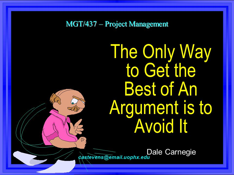 MGT/437 – Project Management castevens@email.uophx.edu The Only Way to Get the Best of An Argument is to Avoid It Dale Carnegie