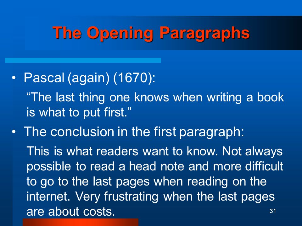 31 The Opening Paragraphs Pascal (again) (1670): The last thing one knows when writing a book is what to put first. The conclusion in the first paragraph: This is what readers want to know.