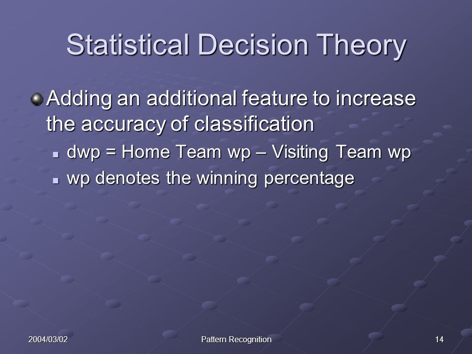 142004/03/02Pattern Recognition Statistical Decision Theory Adding an additional feature to increase the accuracy of classification dwp = Home Team wp