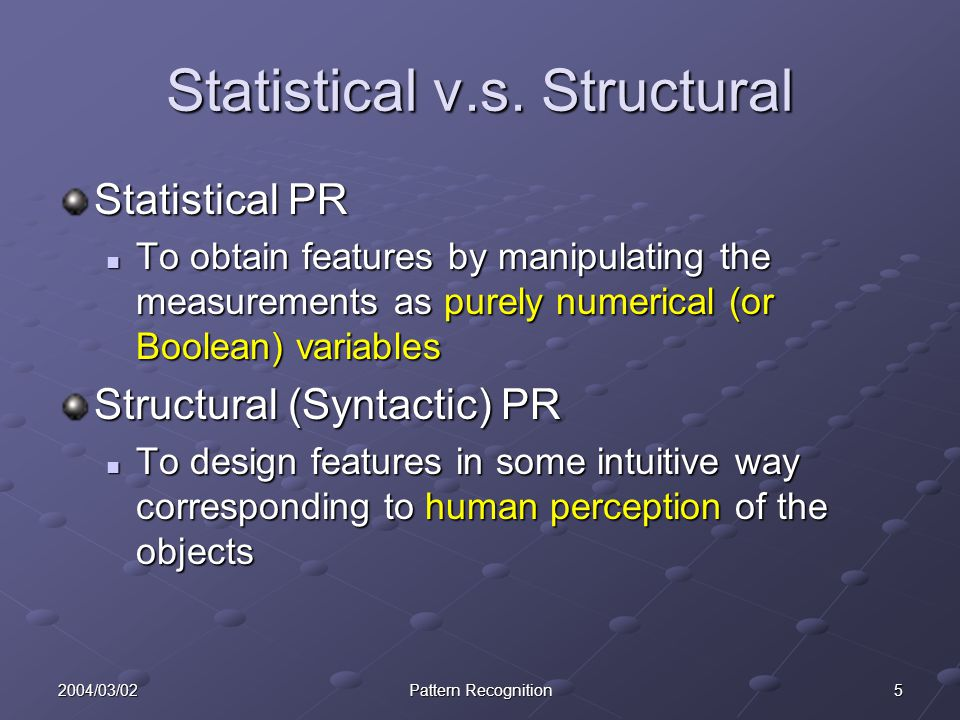 52004/03/02Pattern Recognition Statistical v.s. Structural Statistical PR To obtain features by manipulating the measurements as purely numerical (or