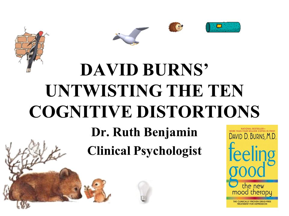 DAVID BURNS' UNTWISTING THE TEN COGNITIVE DISTORTIONS Dr. Ruth Benjamin Clinical Psychologist