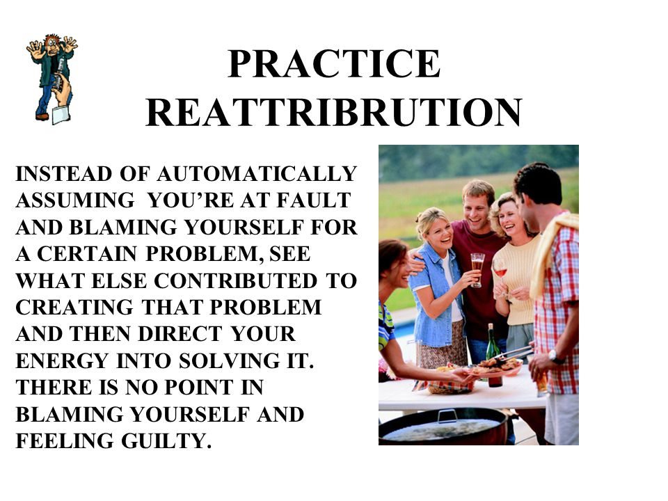 PRACTICE REATTRIBRUTION INSTEAD OF AUTOMATICALLY ASSUMING YOU'RE AT FAULT AND BLAMING YOURSELF FOR A CERTAIN PROBLEM, SEE WHAT ELSE CONTRIBUTED TO CREATING THAT PROBLEM AND THEN DIRECT YOUR ENERGY INTO SOLVING IT.