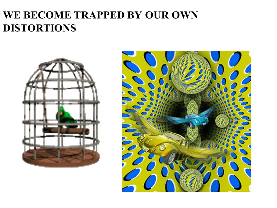 WE BECOME TRAPPED BY OUR OWN DISTORTIONS