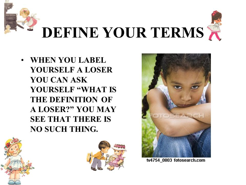 DEFINE YOUR TERMS WHEN YOU LABEL YOURSELF A LOSER YOU CAN ASK YOURSELF WHAT IS THE DEFINITION OF A LOSER? YOU MAY SEE THAT THERE IS NO SUCH THING.