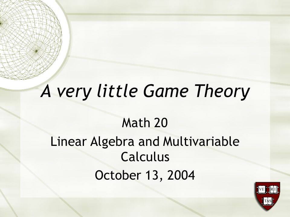 A very little Game Theory Math 20 Linear Algebra and Multivariable Calculus October 13, 2004