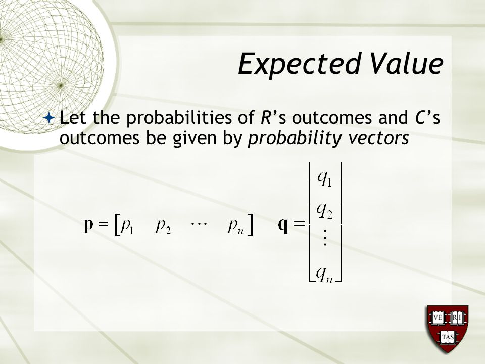 Expected Value  Let the probabilities of R's outcomes and C's outcomes be given by probability vectors