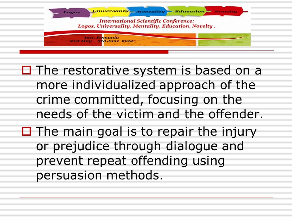  The restorative system is based on a more individualized approach of the crime committed, focusing on the needs of the victim and the offender.  Th