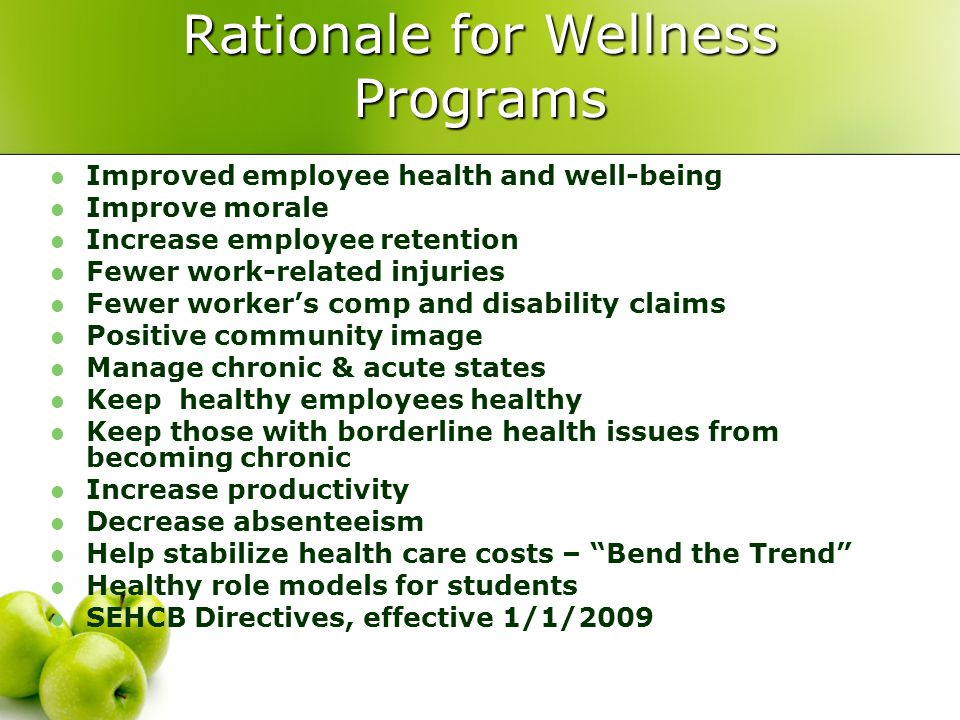 Rationale for Wellness Programs Improved employee health and well-being Improve morale Increase employee retention Fewer work-related injuries Fewer worker's comp and disability claims Positive community image Manage chronic & acute states Keep healthy employees healthy Keep those with borderline health issues from becoming chronic Increase productivity Decrease absenteeism Help stabilize health care costs – Bend the Trend Healthy role models for students SEHCB Directives, effective 1/1/2009