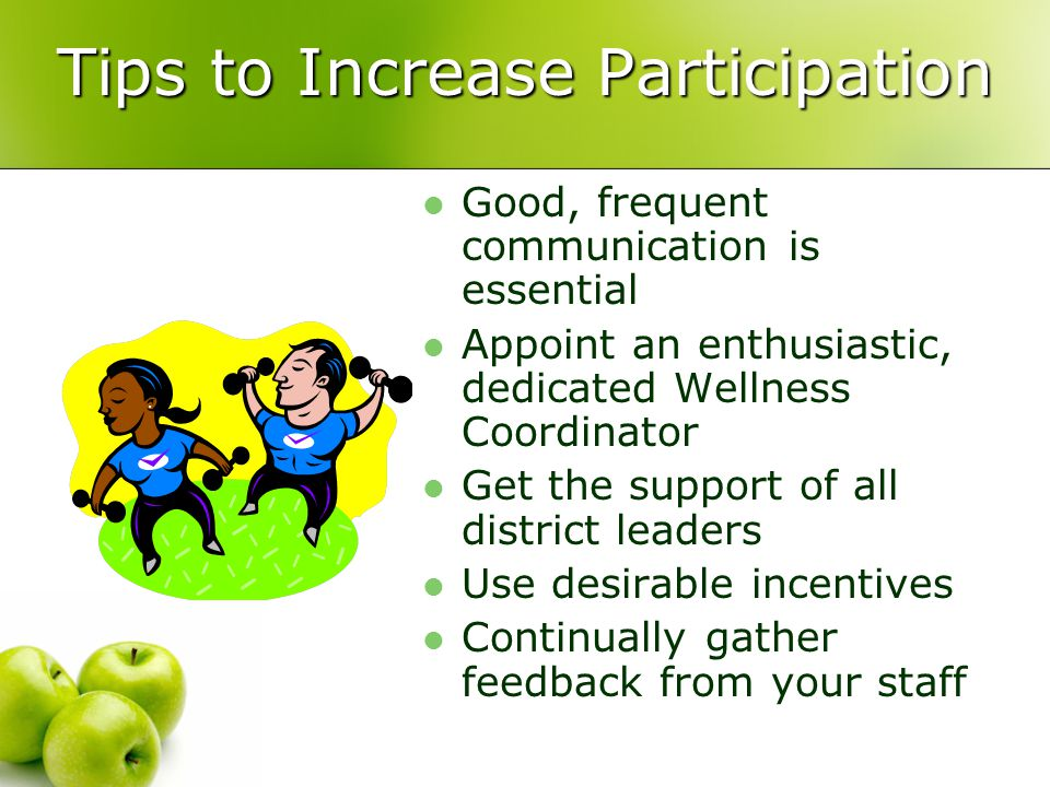 Tips to Increase Participation Good, frequent communication is essential Appoint an enthusiastic, dedicated Wellness Coordinator Get the support of all district leaders Use desirable incentives Continually gather feedback from your staff