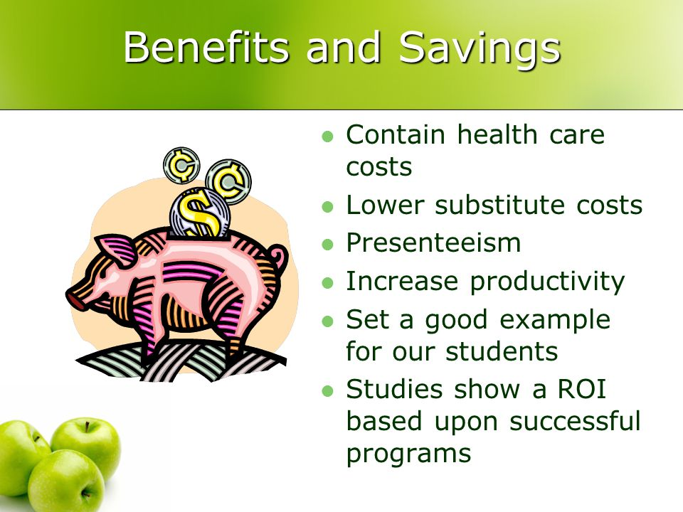 Benefits and Savings Contain health care costs Lower substitute costs Presenteeism Increase productivity Set a good example for our students Studies show a ROI based upon successful programs