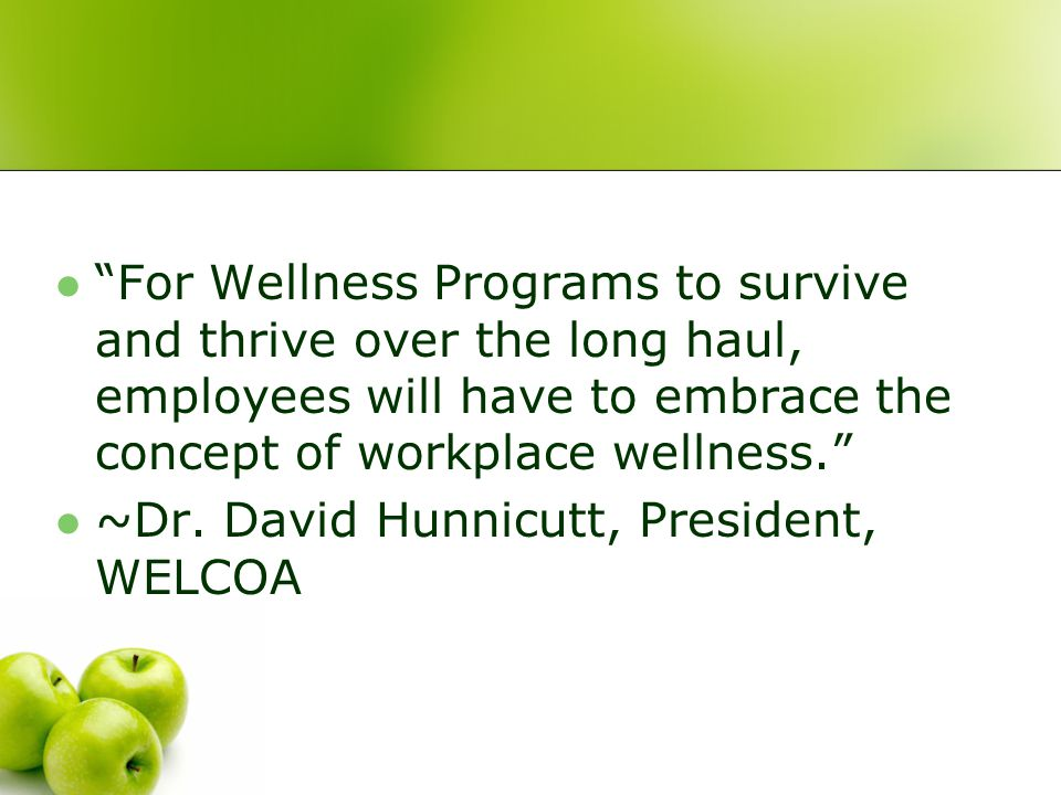 For Wellness Programs to survive and thrive over the long haul, employees will have to embrace the concept of workplace wellness. ~Dr.