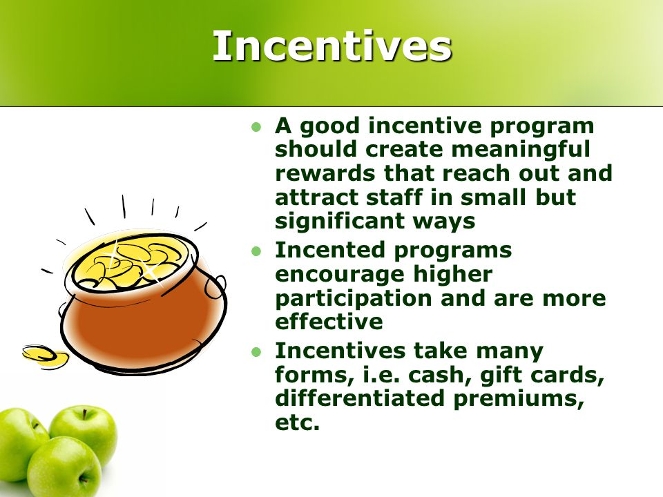 Incentives A good incentive program should create meaningful rewards that reach out and attract staff in small but significant ways Incented programs encourage higher participation and are more effective Incentives take many forms, i.e.