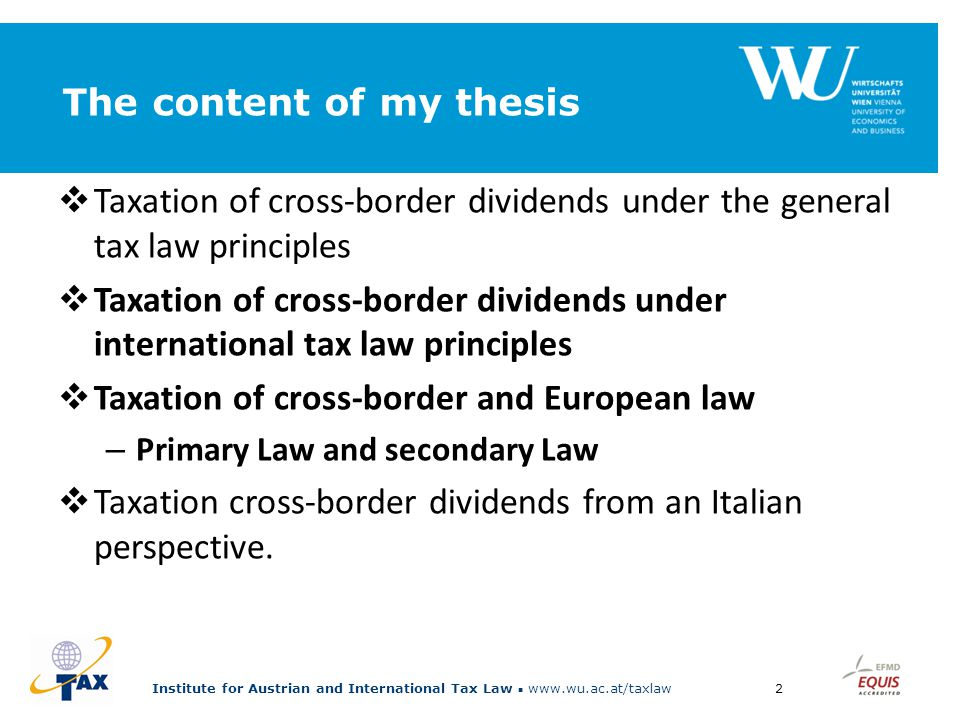 Institute for Austrian and International Tax Law www.wu.ac.at/taxlaw2 The content of my thesis  Taxation of cross-border dividends under the general tax law principles  Taxation of cross-border dividends under international tax law principles  Taxation of cross-border and European law – Primary Law and secondary Law  Taxation cross-border dividends from an Italian perspective.