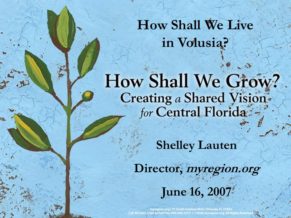 How Shall We Live in Volusia? Shelley Lauten Director, myregion.org June 16, 2007