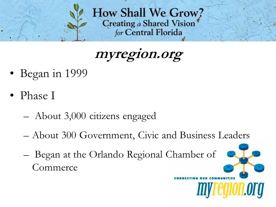 myregion.org Began in 1999 Phase I – About 3,000 citizens engaged –About 300 Government, Civic and Business Leaders – Began at the Orlando Regional Chamber of Commerce
