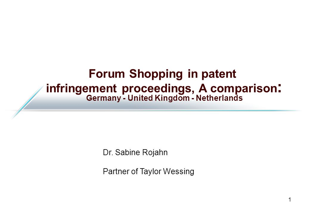 1 Forum Shopping in patent infringement proceedings, A comparison : Germany - United Kingdom - Netherlands Dr.