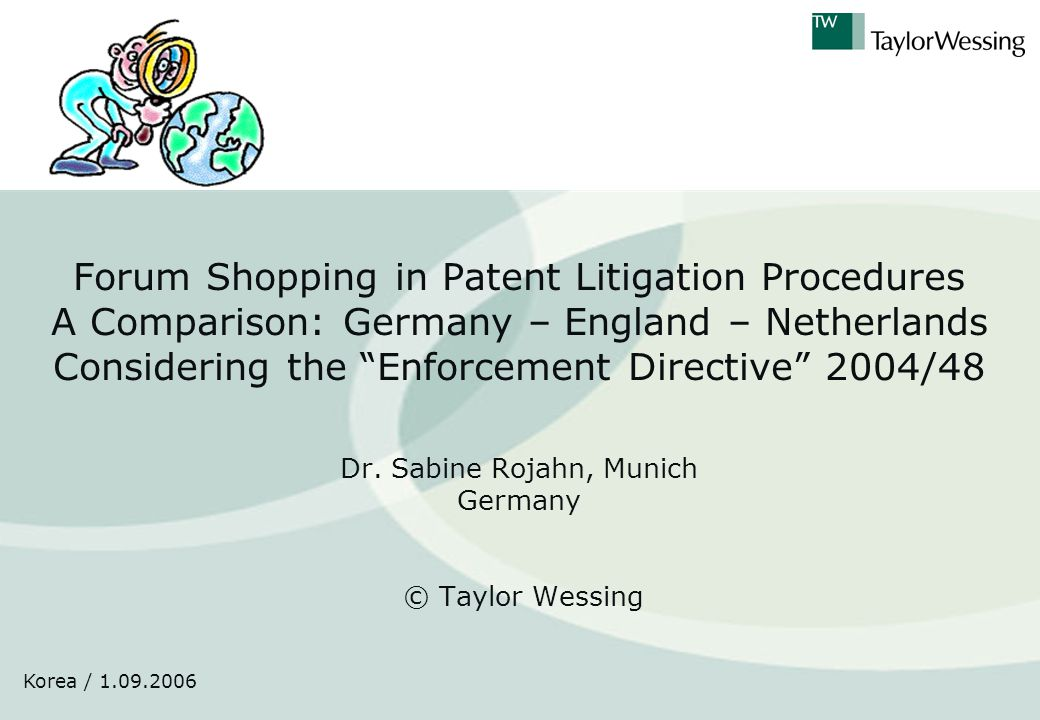 Korea / 1.09.2006 Forum Shopping in Patent Litigation Procedures A Comparison: Germany – England – Netherlands Considering the Enforcement Directive 2004/48 Dr.