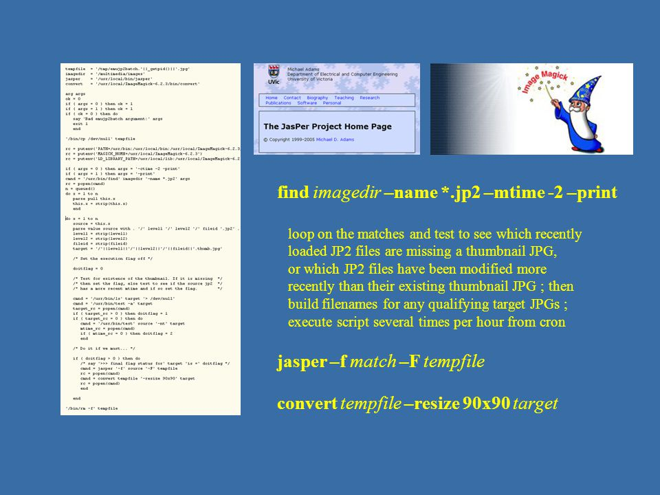 JP2 – script coding find imagedir –name *.jp2 –mtime -2 –print loop on the matches and test to see which recently loaded JP2 files are missing a thumbnail JPG, or which JP2 files have been modified more recently than their existing thumbnail JPG ; then build filenames for any qualifying target JPGs ; execute script several times per hour from cron jasper –f match –F tempfile convert tempfile –resize 90x90 target