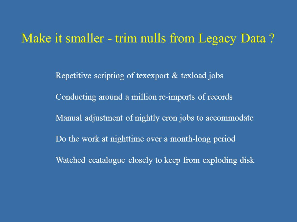 Repetitive scripting of texexport & texload jobs Conducting around a million re-imports of records Manual adjustment of nightly cron jobs to accommodate Do the work at nighttime over a month-long period Watched ecatalogue closely to keep from exploding disk Make it smaller - trim nulls from Legacy Data