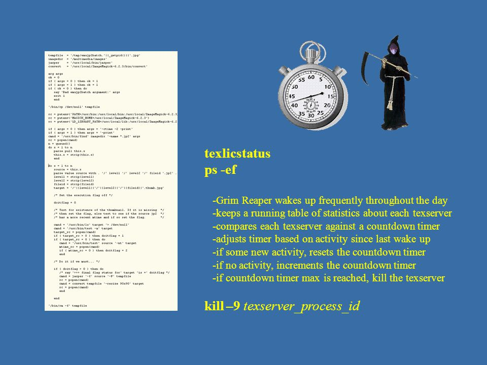 reaper – script coding texlicstatus ps -ef -Grim Reaper wakes up frequently throughout the day -keeps a running table of statistics about each texserv