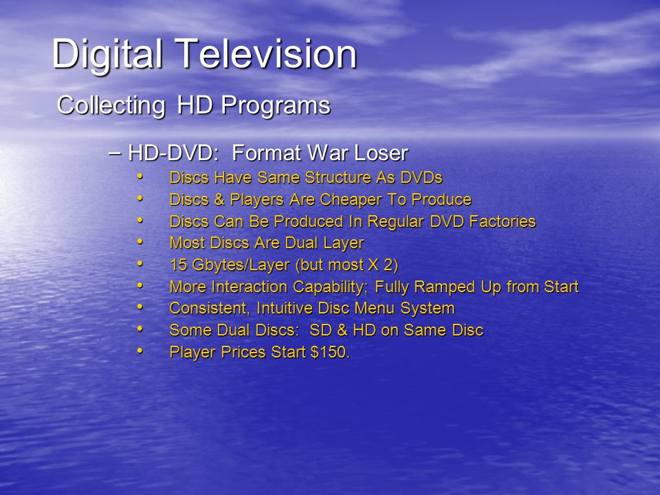 Digital Television Collecting HD Programs – HD-DVD: Format War Loser Discs Have Same Structure As DVDs Discs Have Same Structure As DVDs Discs & Players Are Cheaper To Produce Discs & Players Are Cheaper To Produce Discs Can Be Produced In Regular DVD Factories Discs Can Be Produced In Regular DVD Factories Most Discs Are Dual Layer Most Discs Are Dual Layer 15 Gbytes/Layer (but most X 2) 15 Gbytes/Layer (but most X 2) More Interaction Capability; Fully Ramped Up from Start More Interaction Capability; Fully Ramped Up from Start Consistent, Intuitive Disc Menu System Consistent, Intuitive Disc Menu System Some Dual Discs: SD & HD on Same Disc Some Dual Discs: SD & HD on Same Disc Player Prices Start $150.