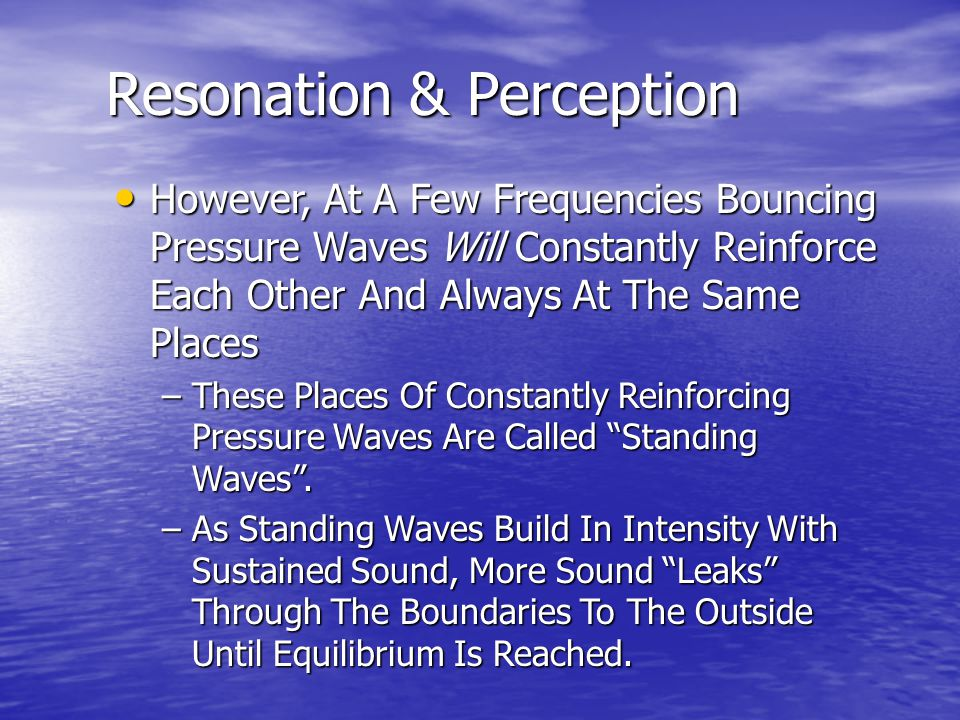 However, At A Few Frequencies Bouncing Pressure Waves Will Constantly Reinforce Each Other And Always At The Same Places However, At A Few Frequencies Bouncing Pressure Waves Will Constantly Reinforce Each Other And Always At The Same Places –These Places Of Constantly Reinforcing Pressure Waves Are Called Standing Waves .