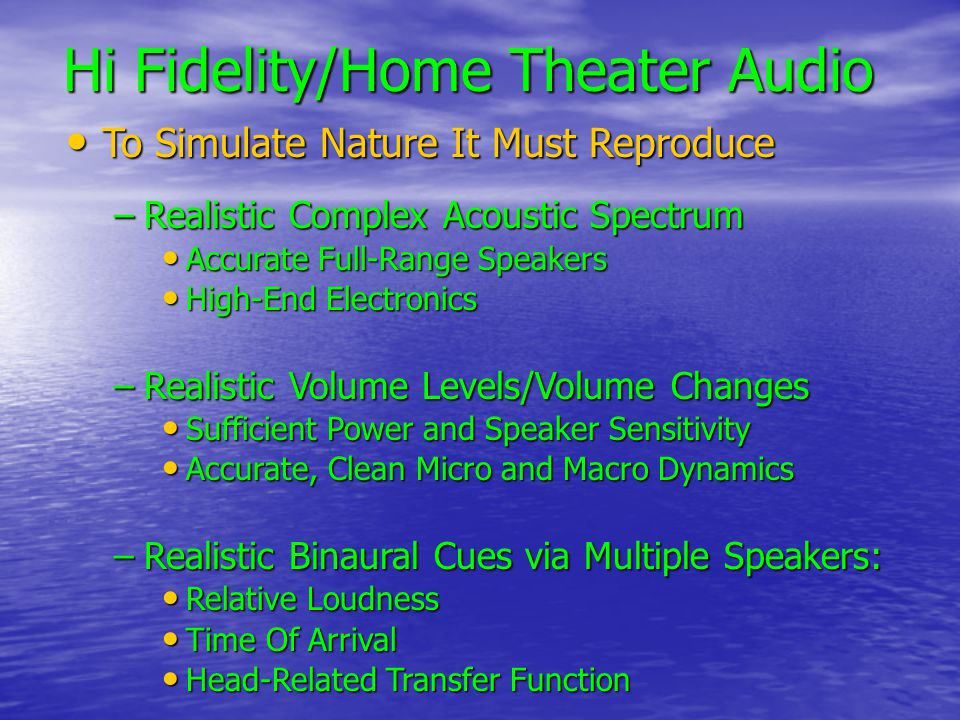 Hi Fidelity/Home Theater Audio To Simulate Nature It Must Reproduce To Simulate Nature It Must Reproduce –Realistic Complex Acoustic Spectrum Accurate Full-Range Speakers Accurate Full-Range Speakers High-End Electronics High-End Electronics –Realistic Volume Levels/Volume Changes Sufficient Power and Speaker Sensitivity Sufficient Power and Speaker Sensitivity Accurate, Clean Micro and Macro Dynamics Accurate, Clean Micro and Macro Dynamics –Realistic Binaural Cues via Multiple Speakers: Relative Loudness Relative Loudness Time Of Arrival Time Of Arrival Head-Related Transfer Function Head-Related Transfer Function