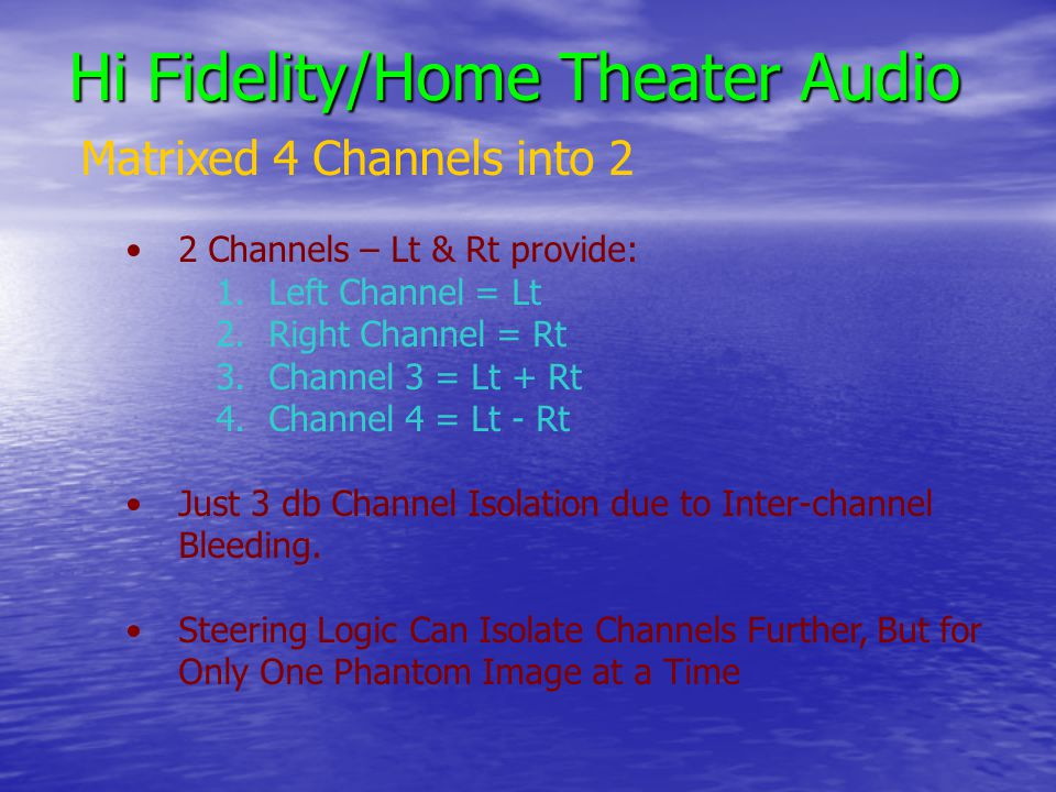 Hi Fidelity/Home Theater Audio Matrixed 4 Channels into 2 2 Channels – Lt & Rt provide: 1.Left Channel = Lt 2.Right Channel = Rt 3.Channel 3 = Lt + Rt 4.Channel 4 = Lt - Rt Just 3 db Channel Isolation due to Inter-channel Bleeding.