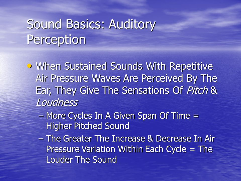 Sound Basics: Auditory Perception When Sustained Sounds With Repetitive Air Pressure Waves Are Perceived By The Ear, They Give The Sensations Of Pitch & Loudness When Sustained Sounds With Repetitive Air Pressure Waves Are Perceived By The Ear, They Give The Sensations Of Pitch & Loudness –More Cycles In A Given Span Of Time = Higher Pitched Sound –The Greater The Increase & Decrease In Air Pressure Variation Within Each Cycle = The Louder The Sound